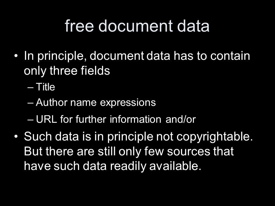 free document data In principle, document data has to contain only three fields –Title –Author name expressions –URL for further information and/or Such data is in principle not copyrightable.