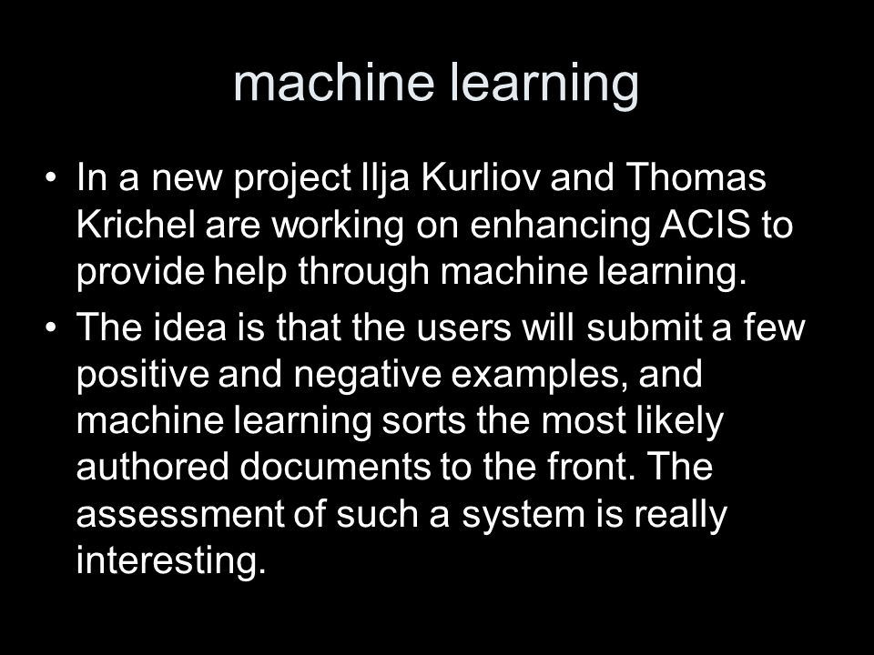machine learning In a new project Ilja Kurliov and Thomas Krichel are working on enhancing ACIS to provide help through machine learning.