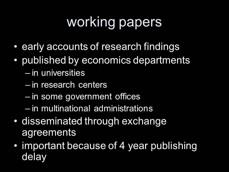 working papers early accounts of research findings published by economics departments –in universities –in research centers –in some government offices –in multinational administrations disseminated through exchange agreements important because of 4 year publishing delay