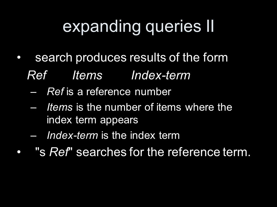 expanding queries II search produces results of the form Ref Items Index-term –Ref is a reference number –Items is the number of items where the index term appears –Index-term is the index term s Ref searches for the reference term.