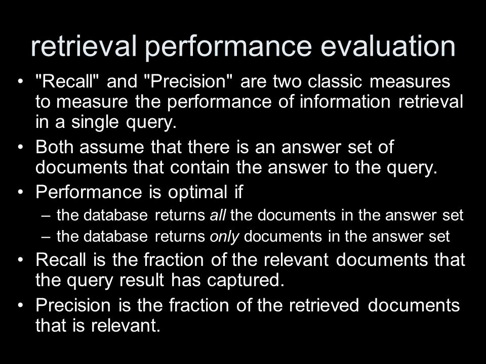 retrieval performance evaluation Recall and Precision are two classic measures to measure the performance of information retrieval in a single query.