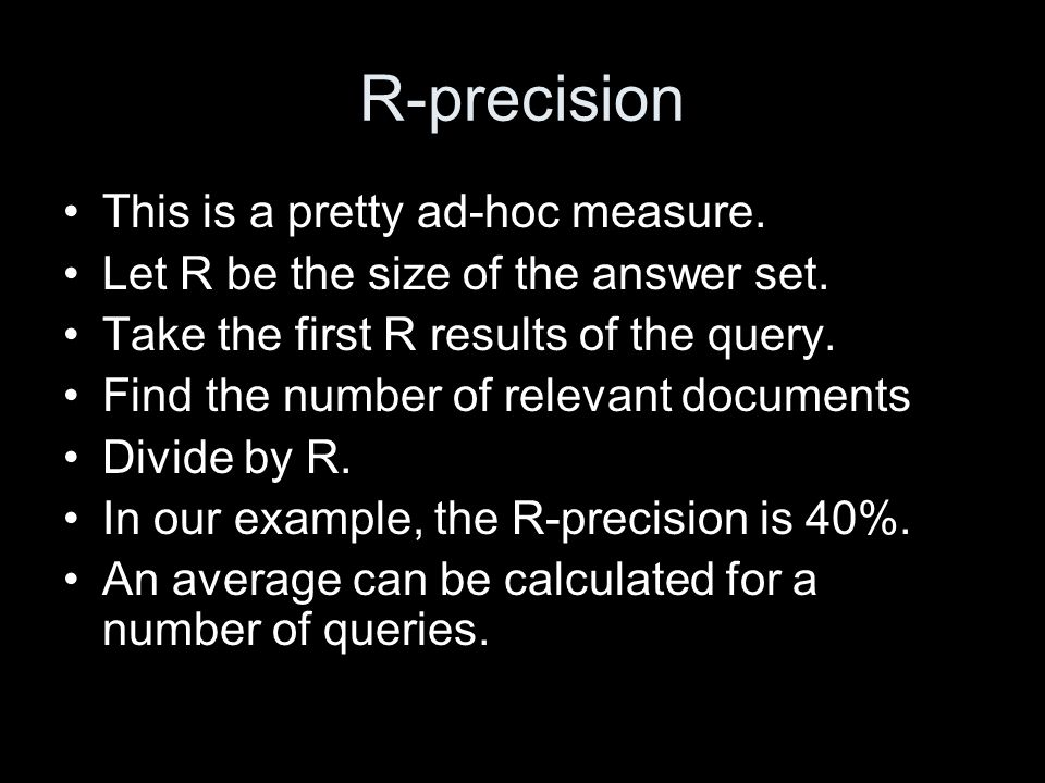 R-precision This is a pretty ad-hoc measure. Let R be the size of the answer set.