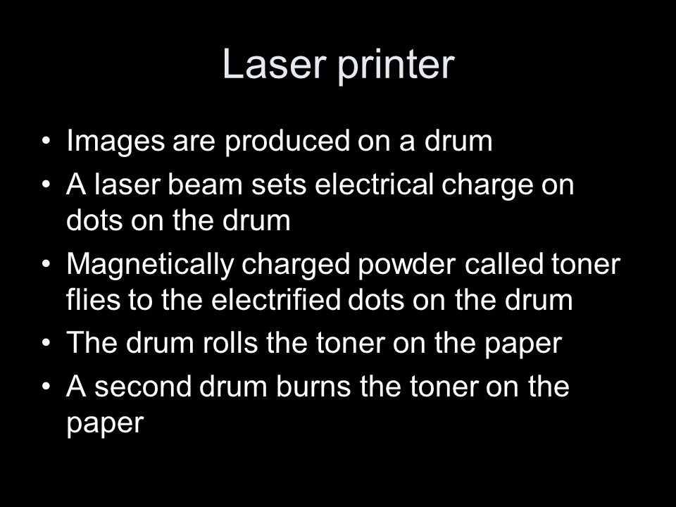 Laser printer Images are produced on a drum A laser beam sets electrical charge on dots on the drum Magnetically charged powder called toner flies to