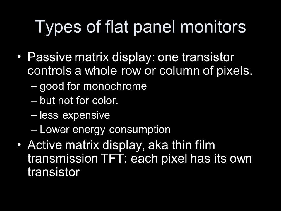 Types of flat panel monitors Passive matrix display: one transistor controls a whole row or column of pixels.