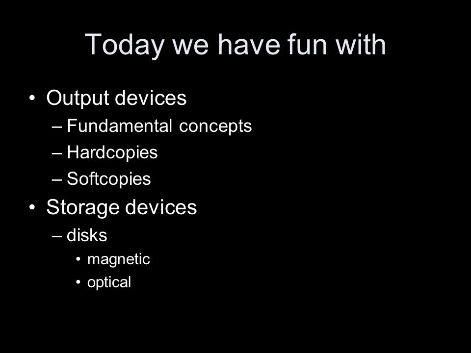 Today we have fun with Output devices –Fundamental concepts –Hardcopies –Softcopies Storage devices –disks magnetic optical