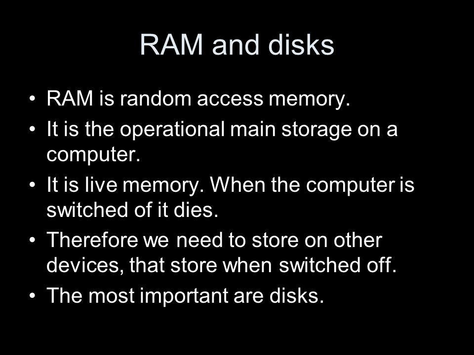 RAM and disks RAM is random access memory. It is the operational main storage on a computer. It is live memory. When the computer is switched of it di