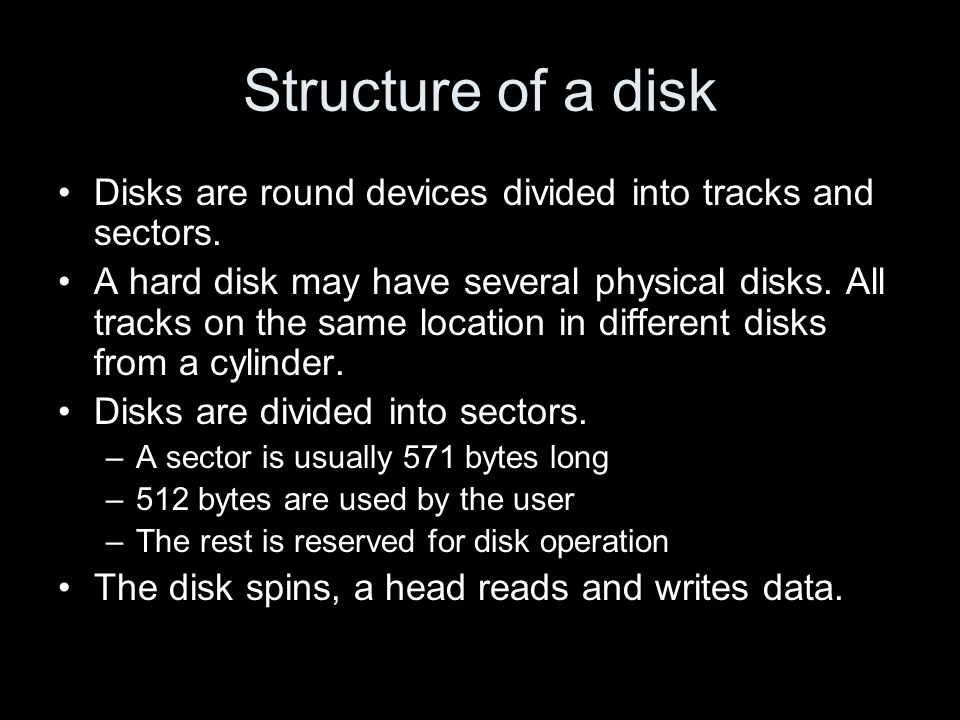 Structure of a disk Disks are round devices divided into tracks and sectors. A hard disk may have several physical disks. All tracks on the same locat
