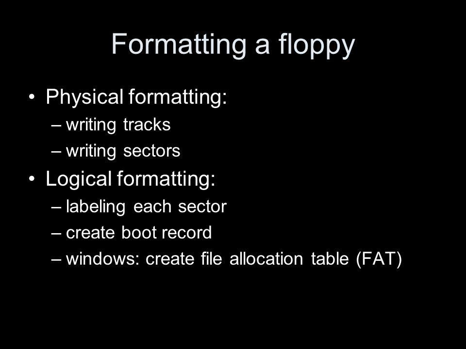 Formatting a floppy Physical formatting: –writing tracks –writing sectors Logical formatting: –labeling each sector –create boot record –windows: crea