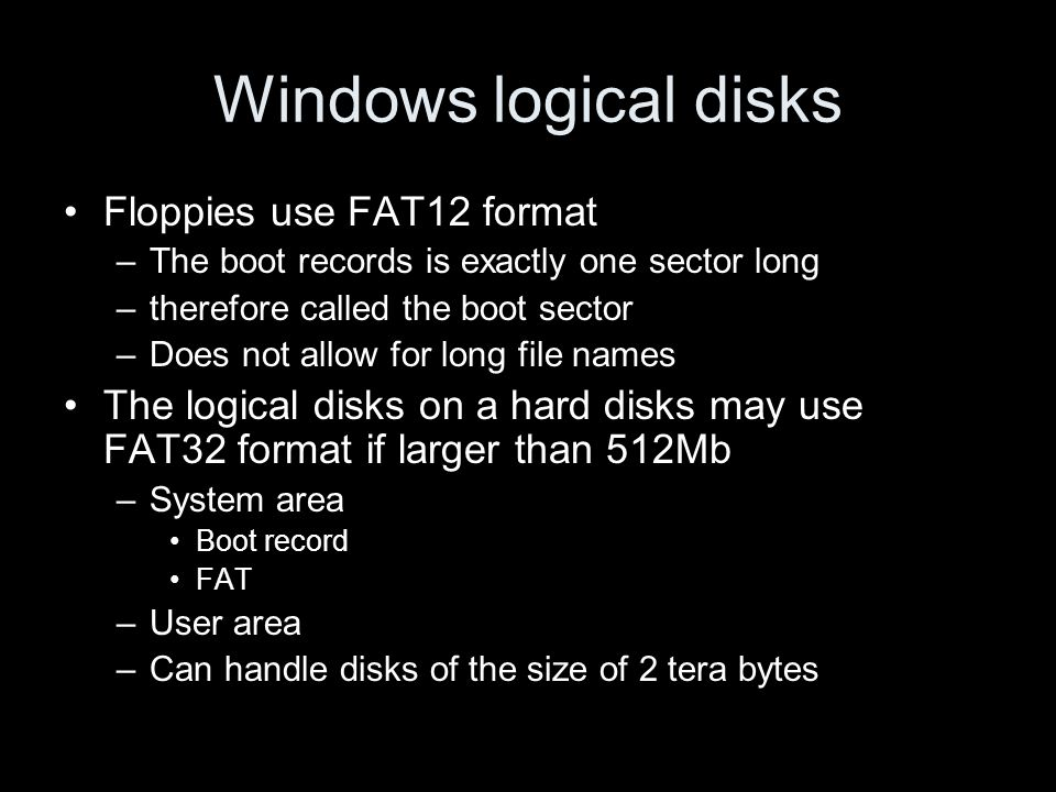 Windows logical disks Floppies use FAT12 format –The boot records is exactly one sector long –therefore called the boot sector –Does not allow for long file names The logical disks on a hard disks may use FAT32 format if larger than 512Mb –System area Boot record FAT –User area –Can handle disks of the size of 2 tera bytes