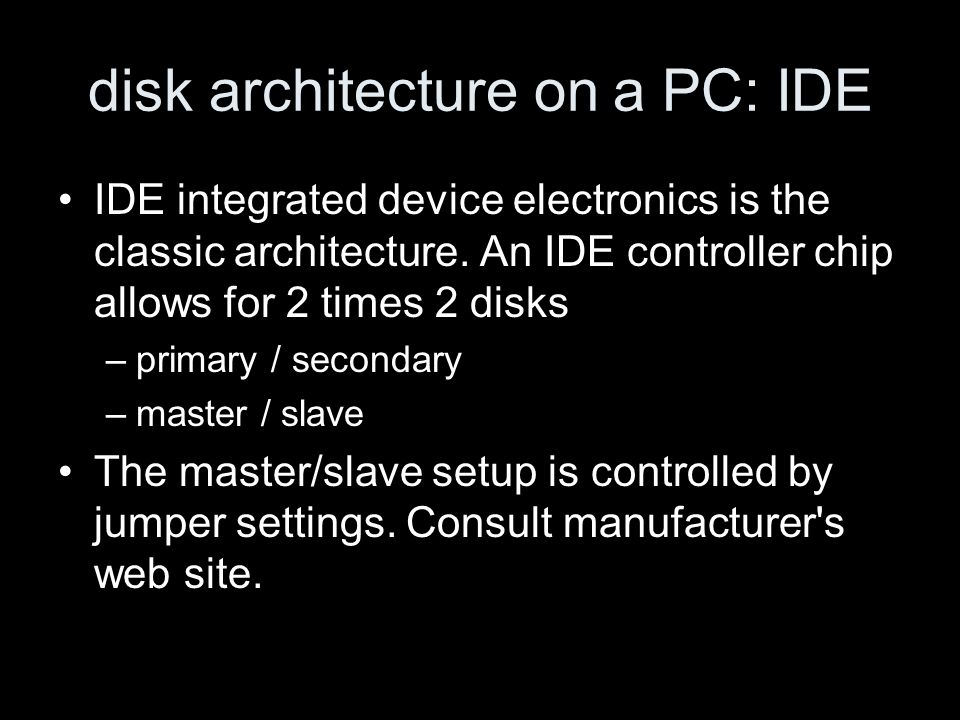 disk architecture on a PC: IDE IDE integrated device electronics is the classic architecture. An IDE controller chip allows for 2 times 2 disks –prima