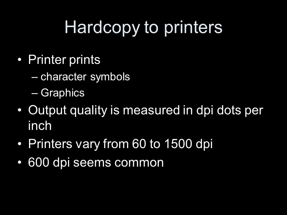 Hardcopy to printers Printer prints –character symbols –Graphics Output quality is measured in dpi dots per inch Printers vary from 60 to 1500 dpi 600 dpi seems common