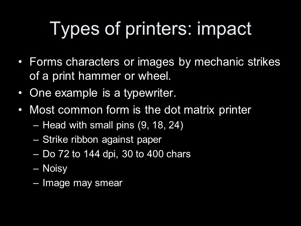 Types of printers: impact Forms characters or images by mechanic strikes of a print hammer or wheel. One example is a typewriter. Most common form is