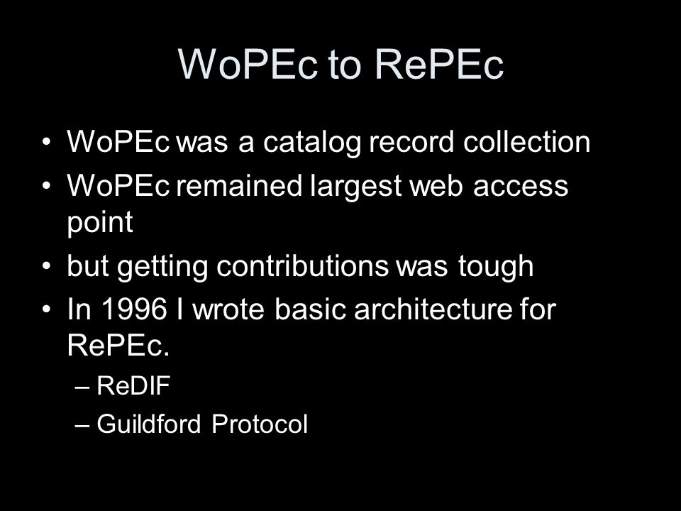 WoPEc to RePEc WoPEc was a catalog record collection WoPEc remained largest web access point but getting contributions was tough In 1996 I wrote basic architecture for RePEc.