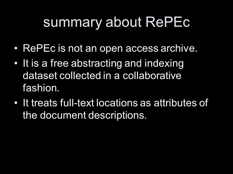 summary about RePEc RePEc is not an open access archive. It is a free abstracting and indexing dataset collected in a collaborative fashion. It treats