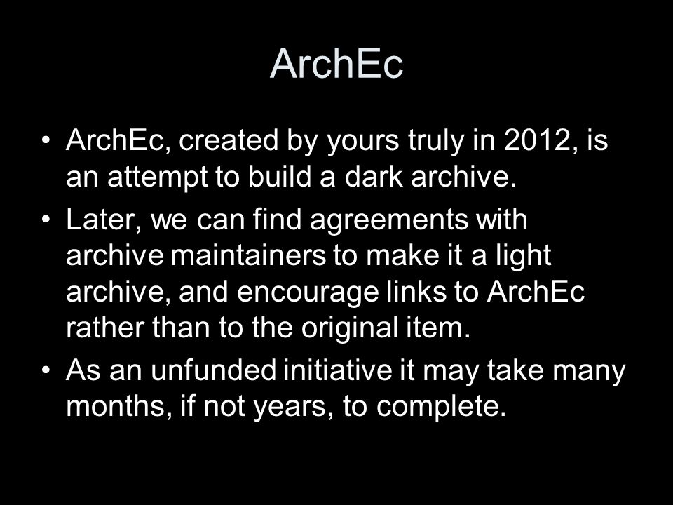 ArchEc ArchEc, created by yours truly in 2012, is an attempt to build a dark archive. Later, we can find agreements with archive maintainers to make i