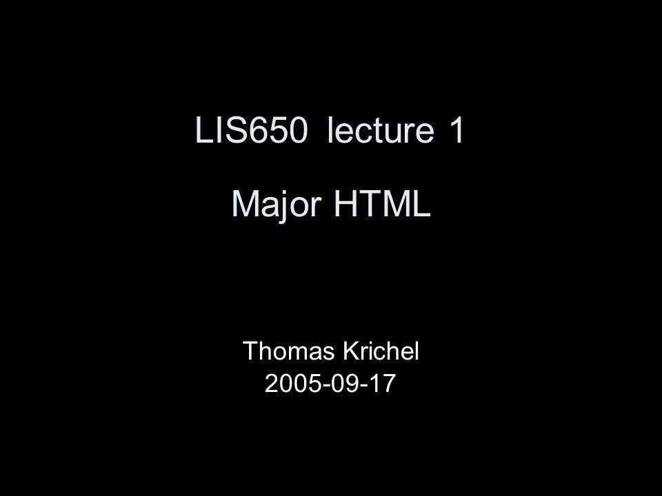 LIS650lecture 1 Major HTML Thomas Krichel 2005-09-17