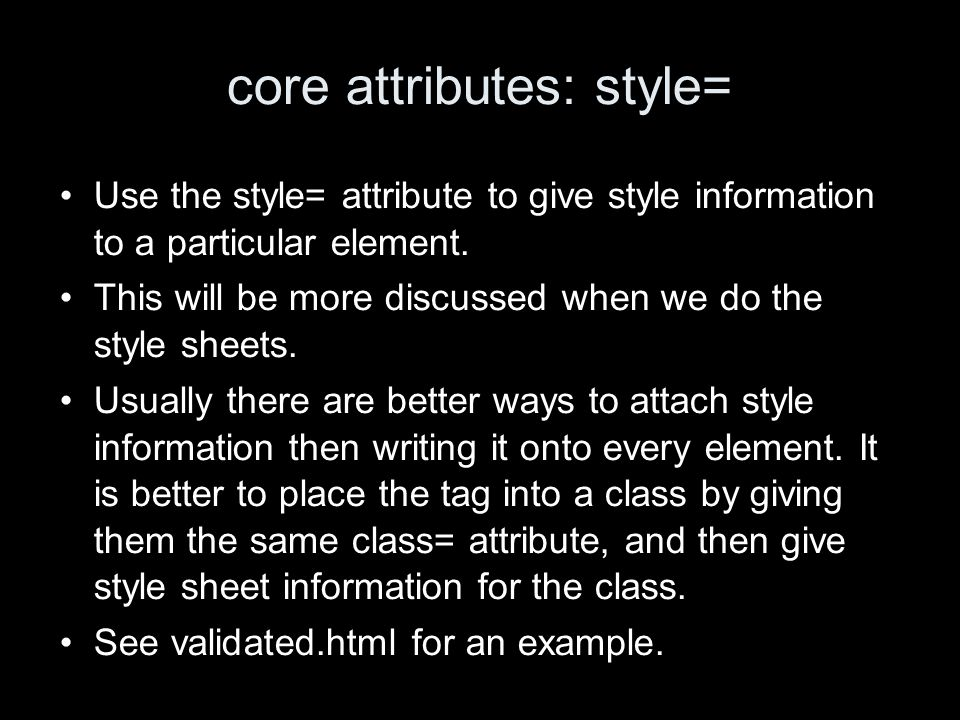 core attributes: style= Use the style= attribute to give style information to a particular element.