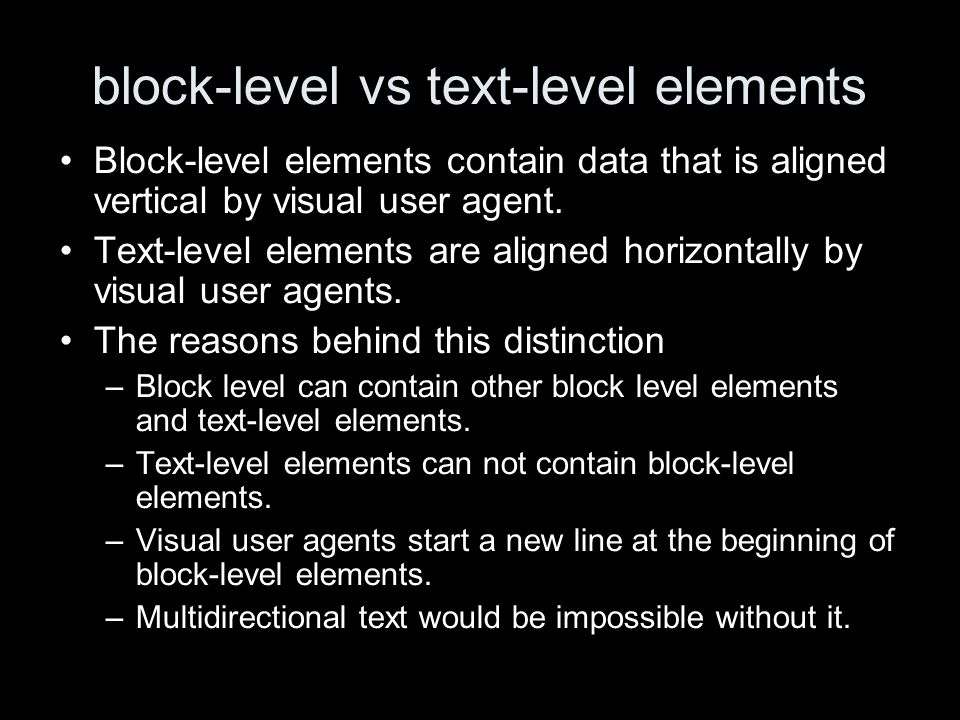 block-level vs text-level elements Block-level elements contain data that is aligned vertical by visual user agent.