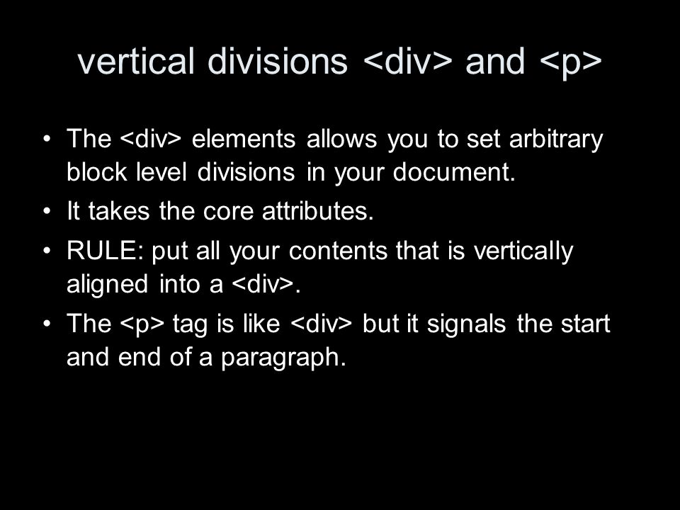 vertical divisions and The elements allows you to set arbitrary block level divisions in your document. It takes the core attributes. RULE: put all yo