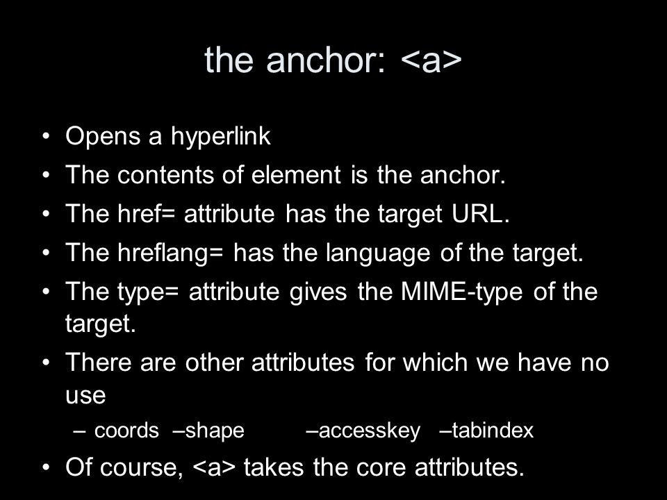 the anchor: Opens a hyperlink The contents of element is the anchor. The href= attribute has the target URL. The hreflang= has the language of the tar
