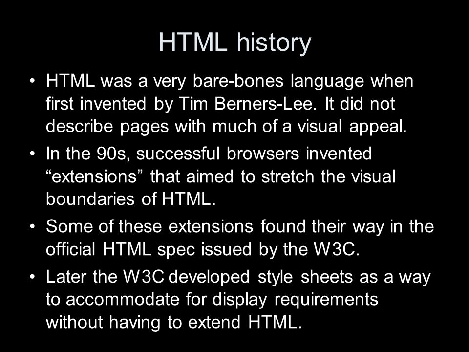 HTML history HTML was a very bare-bones language when first invented by Tim Berners-Lee. It did not describe pages with much of a visual appeal. In th