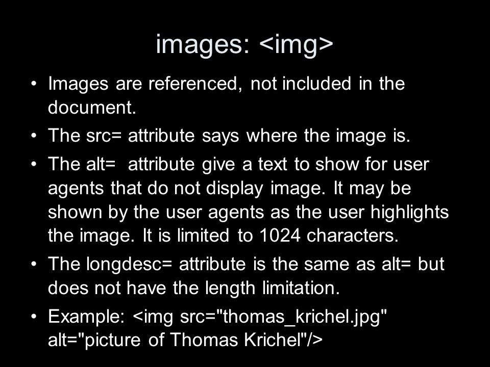 images: Images are referenced, not included in the document. The src= attribute says where the image is. The alt= attribute give a text to show for us