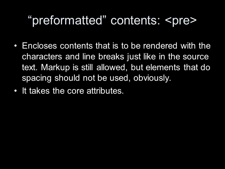 preformatted contents: Encloses contents that is to be rendered with the characters and line breaks just like in the source text.