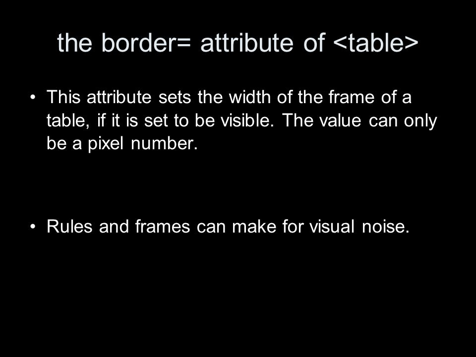 the border= attribute of This attribute sets the width of the frame of a table, if it is set to be visible. The value can only be a pixel number. Rule