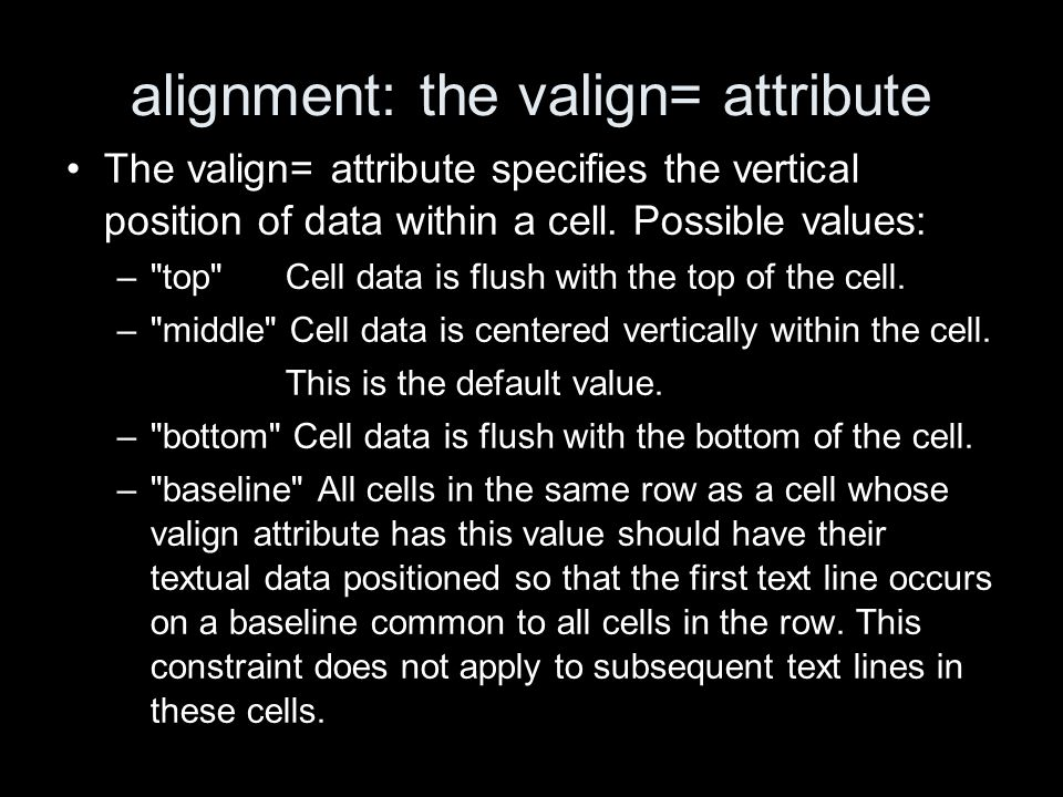 alignment: the valign= attribute The valign= attribute specifies the vertical position of data within a cell. Possible values: –