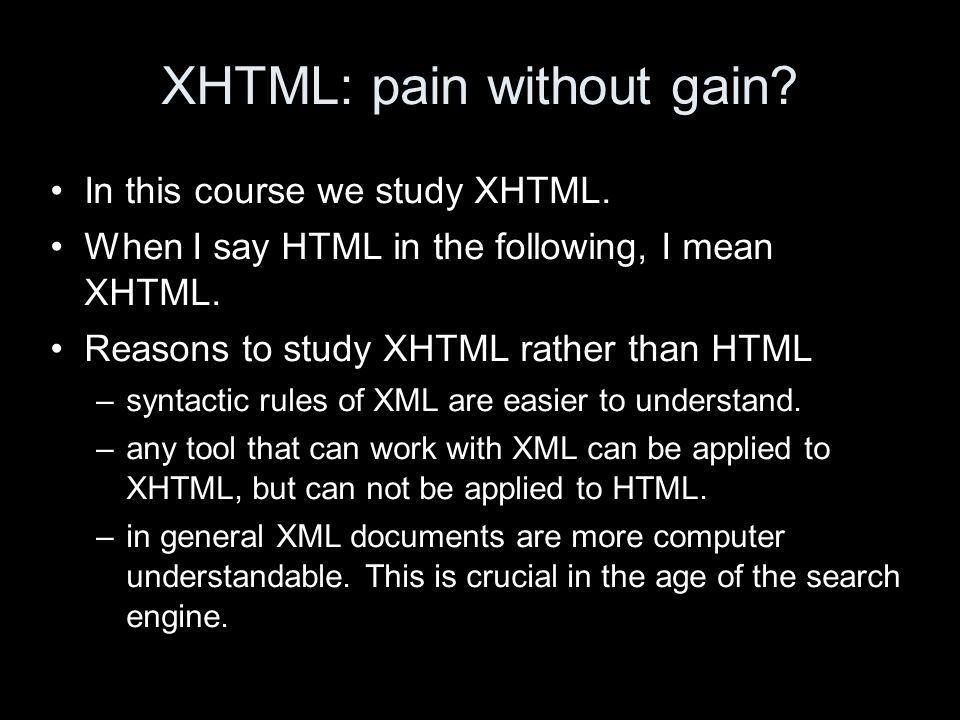 XHTML: pain without gain? In this course we study XHTML. When I say HTML in the following, I mean XHTML. Reasons to study XHTML rather than HTML –synt