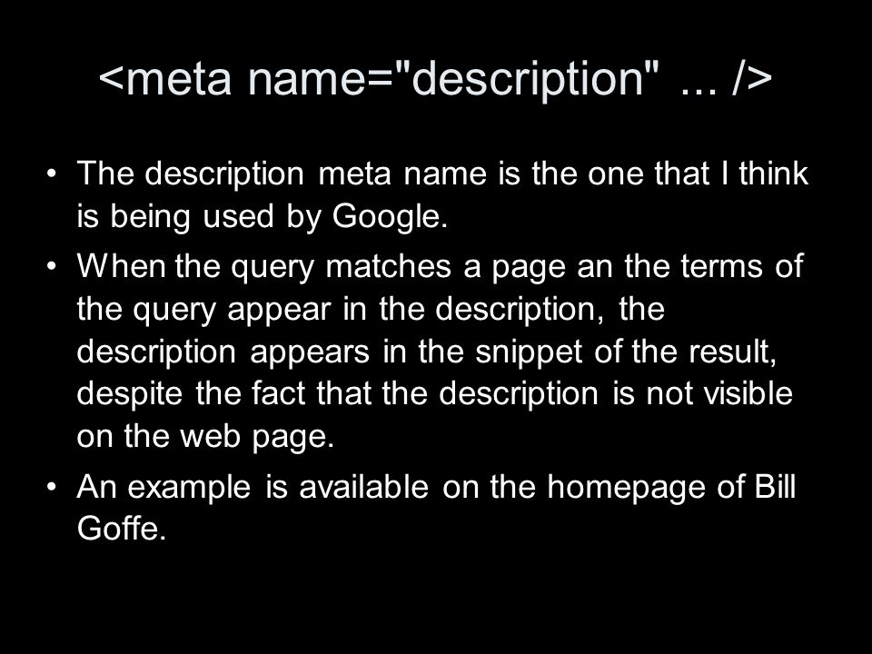 The description meta name is the one that I think is being used by Google. When the query matches a page an the terms of the query appear in the descr