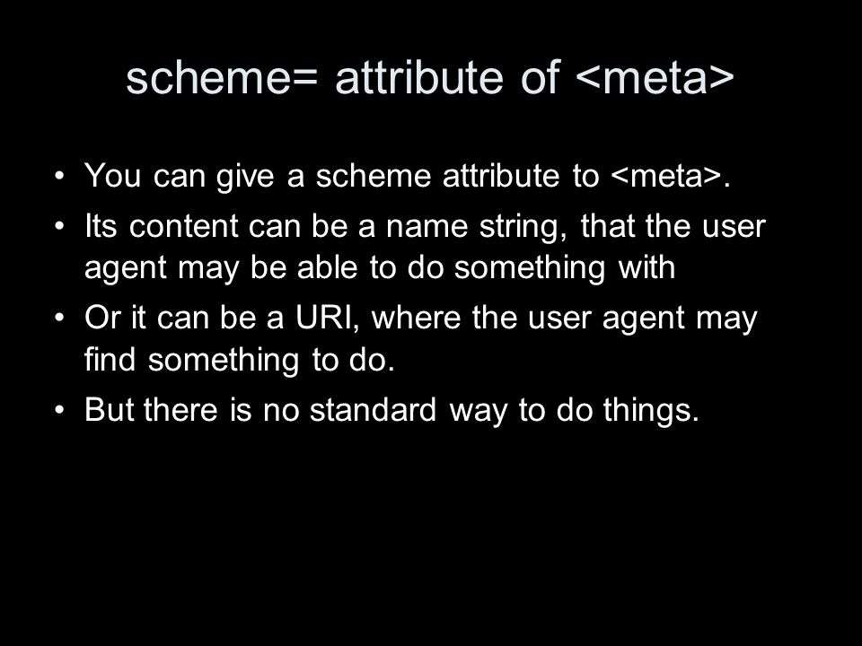 scheme= attribute of You can give a scheme attribute to. Its content can be a name string, that the user agent may be able to do something with Or it