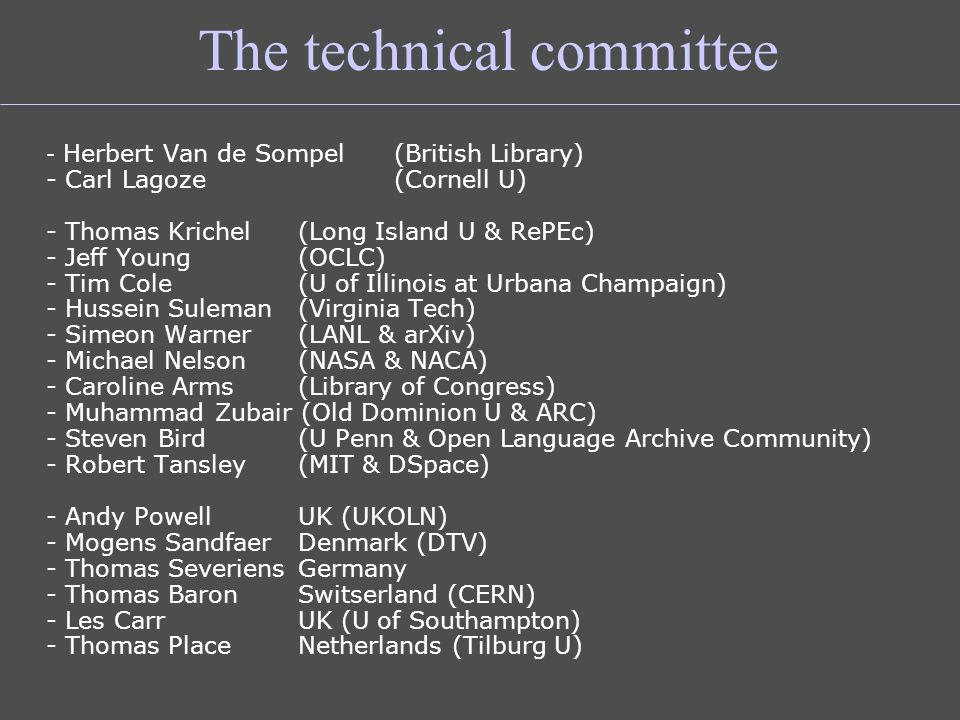 The technical committee - Herbert Van de Sompel (British Library) - Carl Lagoze (Cornell U) - Thomas Krichel (Long Island U & RePEc) - Jeff Young (OCLC) - Tim Cole (U of Illinois at Urbana Champaign) - Hussein Suleman (Virginia Tech) - Simeon Warner (LANL & arXiv) - Michael Nelson (NASA & NACA) - Caroline Arms (Library of Congress) - Muhammad Zubair (Old Dominion U & ARC) - Steven Bird (U Penn & Open Language Archive Community) - Robert Tansley (MIT & DSpace) - Andy Powell UK (UKOLN) - Mogens Sandfaer Denmark (DTV) - Thomas SeveriensGermany - Thomas Baron Switserland (CERN) - Les CarrUK (U of Southampton) - Thomas PlaceNetherlands (Tilburg U)