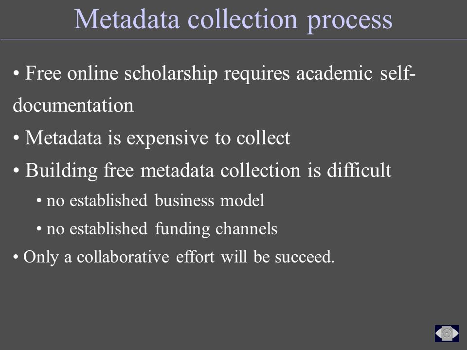 Metadata collection process Free online scholarship requires academic self- documentation Metadata is expensive to collect Building free metadata collection is difficult no established business model no established funding channels Only a collaborative effort will be succeed.