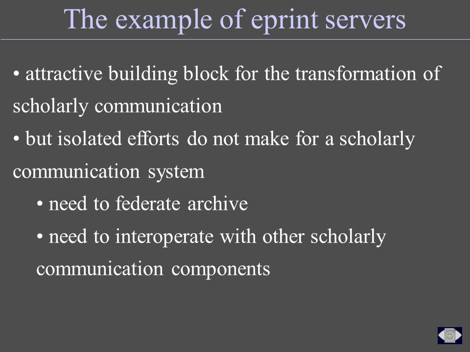The example of eprint servers attractive building block for the transformation of scholarly communication but isolated efforts do not make for a scholarly communication system need to federate archive need to interoperate with other scholarly communication components