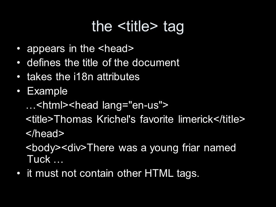 the tag appears in the defines the title of the document takes the i18n attributes Example … Thomas Krichel s favorite limerick There was a young friar named Tuck … it must not contain other HTML tags.