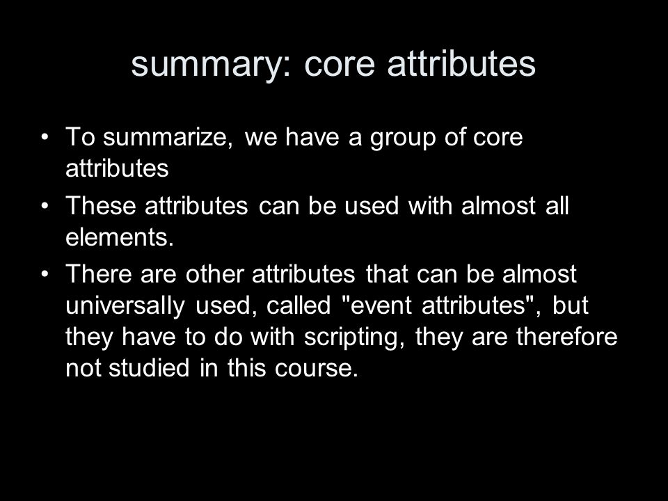 summary: core attributes To summarize, we have a group of core attributes These attributes can be used with almost all elements.