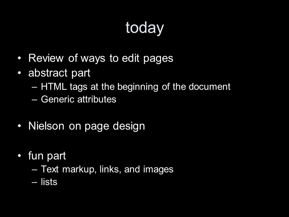 today Review of ways to edit pages abstract part –HTML tags at the beginning of the document –Generic attributes Nielson on page design fun part –Text