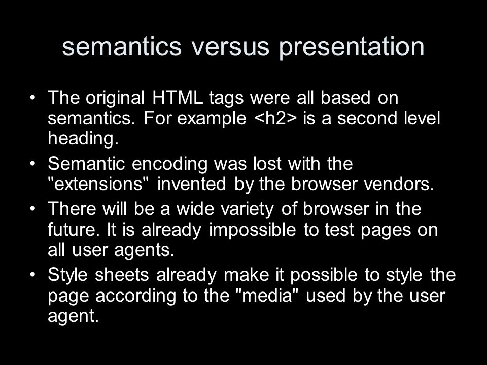 semantics versus presentation The original HTML tags were all based on semantics. For example is a second level heading. Semantic encoding was lost wi