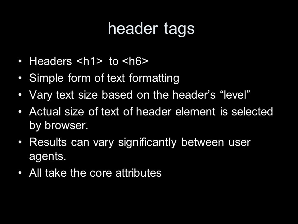 header tags Headers to Simple form of text formatting Vary text size based on the headers level Actual size of text of header element is selected by b