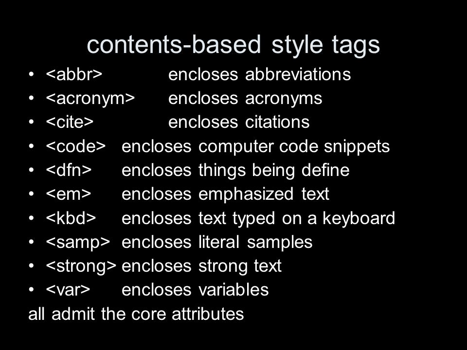 contents-based style tags encloses abbreviations encloses acronyms encloses citations encloses computer code snippets encloses things being define encloses emphasized text encloses text typed on a keyboard encloses literal samples encloses strong text encloses variables all admit the core attributes