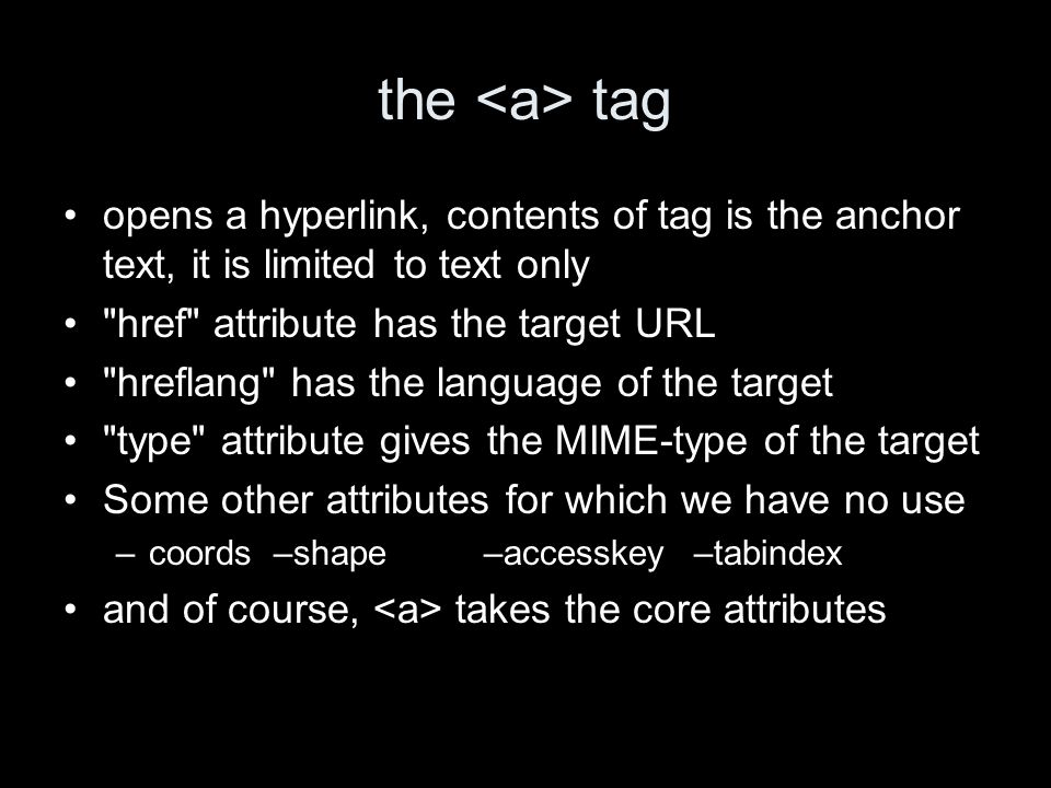 the tag opens a hyperlink, contents of tag is the anchor text, it is limited to text only href attribute has the target URL hreflang has the language of the target type attribute gives the MIME-type of the target Some other attributes for which we have no use –coords–shape–accesskey–tabindex and of course, takes the core attributes