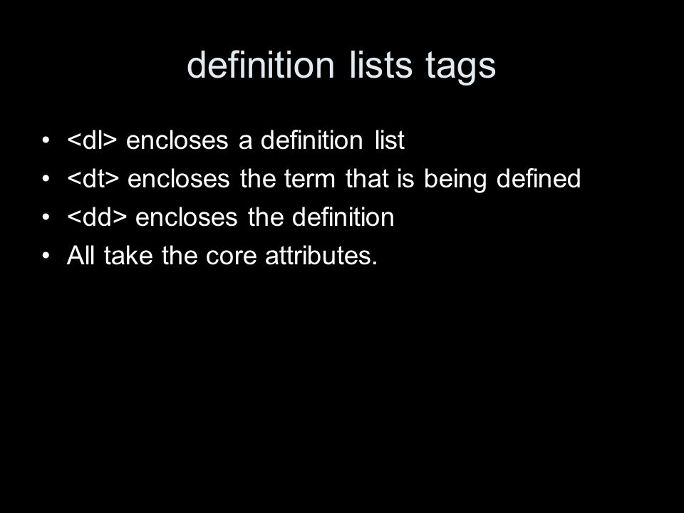 definition lists tags encloses a definition list encloses the term that is being defined encloses the definition All take the core attributes.