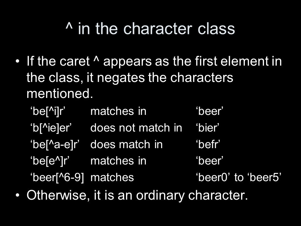 ^ in the character class If the caret ^ appears as the first element in the class, it negates the characters mentioned.