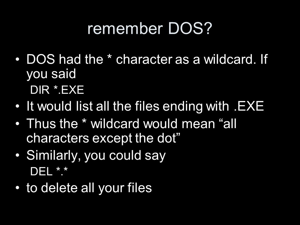 remember DOS. DOS had the * character as a wildcard.