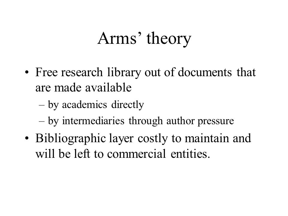 Arms theory Free research library out of documents that are made available –by academics directly –by intermediaries through author pressure Bibliographic layer costly to maintain and will be left to commercial entities.