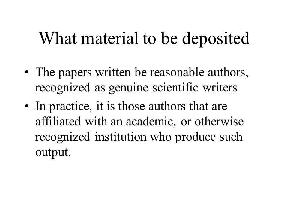 What material to be deposited The papers written be reasonable authors, recognized as genuine scientific writers In practice, it is those authors that are affiliated with an academic, or otherwise recognized institution who produce such output.