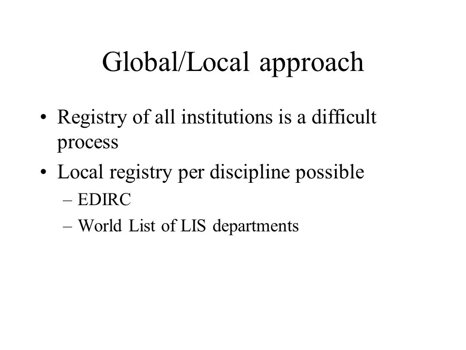 Global/Local approach Registry of all institutions is a difficult process Local registry per discipline possible –EDIRC –World List of LIS departments