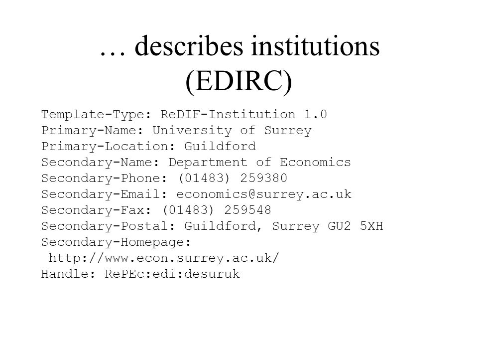 … describes institutions (EDIRC) Template-Type: ReDIF-Institution 1.0 Primary-Name: University of Surrey Primary-Location: Guildford Secondary-Name: Department of Economics Secondary-Phone: (01483) 259380 Secondary-Email: economics@surrey.ac.uk Secondary-Fax: (01483) 259548 Secondary-Postal: Guildford, Surrey GU2 5XH Secondary-Homepage: http://www.econ.surrey.ac.uk/ Handle: RePEc:edi:desuruk