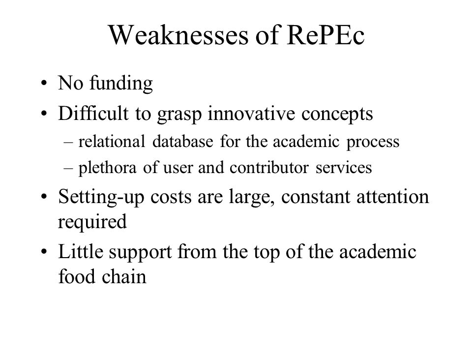 Weaknesses of RePEc No funding Difficult to grasp innovative concepts –relational database for the academic process –plethora of user and contributor services Setting-up costs are large, constant attention required Little support from the top of the academic food chain
